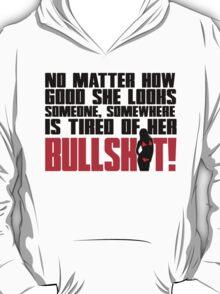 No matter how good she looks. Someone, somewhere is tired of her bullshit!  T-Shirt