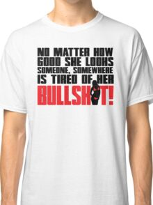 No matter how good she looks. Someone, somewhere is tired of her bullshit!  Classic T-Shirt