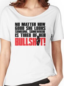 No matter how good she looks. Someone, somewhere is tired of her bullshit!  Women's Relaxed Fit T-Shirt