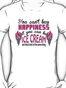 You can't buy happiness, but you can buy ice cream T-Shirt