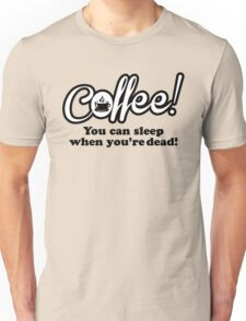 Coffee - you can sleep when you're dead. Unisex T-Shirt