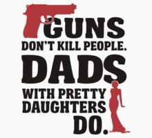 Guns don't kill people. Dads with pretty daughters do! by nektarinchen