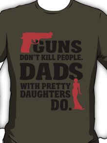 Guns don't kill people. Dads with pretty daughters do! T-Shirt