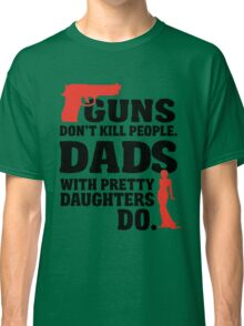 Guns don't kill people. Dads with pretty daughters do! Classic T-Shirt