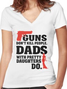 Guns don't kill people. Dads with pretty daughters do! Women's Fitted V-Neck T-Shirt