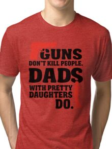 Guns don't kill people. Dads with pretty daughters do! Tri-blend T-Shirt