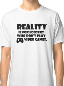 Reality is for loosers who don't play video games Classic T-Shirt