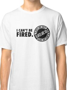 I can't be fired. Slaves are sold! Classic T-Shirt