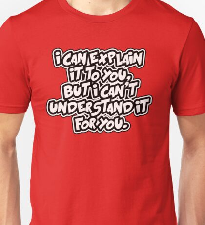 I can explain it. I can't understand it for you Unisex T-Shirt