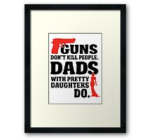 Guns don't kill people. Dads with pretty daughters do! Framed Print