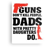 Guns don't kill people. Dads with pretty daughters do! Metal Print