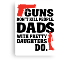 Guns don't kill people. Dads with pretty daughters do! Canvas Print