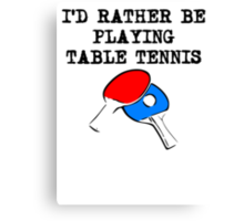 I'd Rather Be Playing Table Tennis Canvas Print
