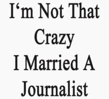 I'm Not That Crazy I Married A Journalist by supernova23