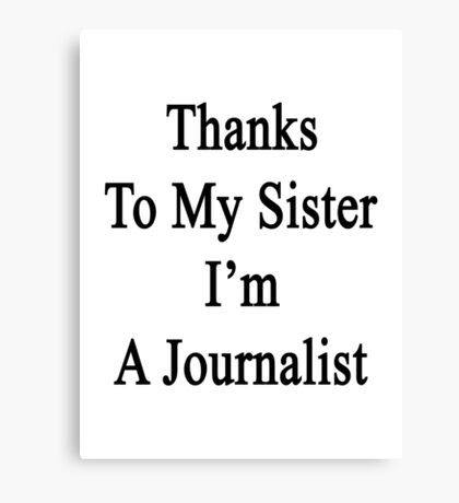 Thanks To My Sister I'm A Journalist  Canvas Print
