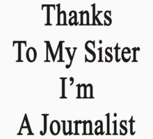 Thanks To My Sister I'm A Journalist  by supernova23