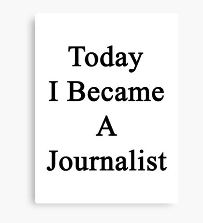 Today I Became A Journalist  Canvas Print