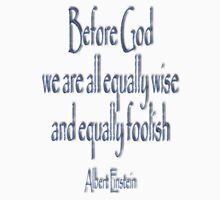 Before God we are all equally wise and equally foolish. Albert Einstein by TOM HILL - Designer