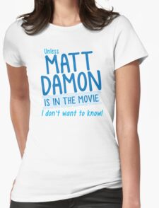 Unless MATT DAMON is in the movie I don't want to know Womens Fitted T-Shirt