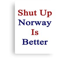 Shut Up Norway Is Better  Canvas Print