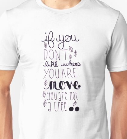 If you dont like where you are, move, you are not a tree. Unisex T-Shirt