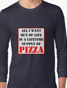 All I Want Out Of Life Is A Lifetime Supply Of Pizza Long Sleeve T-Shirt