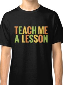 Teach me a lesson Classic T-Shirt