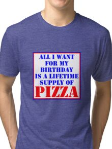 All I Want For My Birthday Is A Lifetime Supply Of Pizza Tri-blend T-Shirt