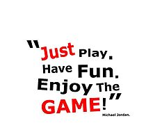 JUST PLAY, HAVE FUN, ENJOY THE GAME! - MJ by Ben Frewin