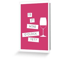 Is It Wine O'Clock Yet? Greeting Card