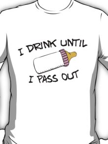 I .drink until I pass out T-Shirt