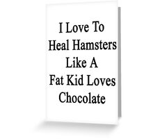 I Love To Heal Hamsters Like A Fat Kid Loves Chocolate  Greeting Card