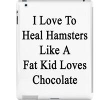 I Love To Heal Hamsters Like A Fat Kid Loves Chocolate  iPad Case/Skin