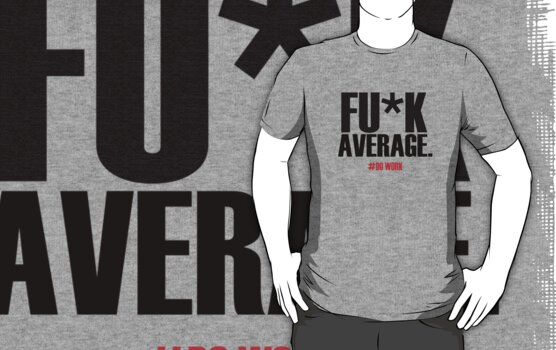 FU*K AVERAGE - Do Work Shirt by tecmoviking