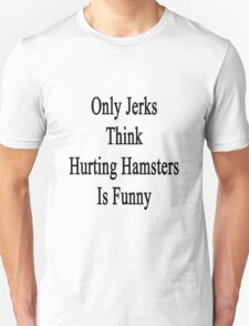 Only Jerks Think Hurting Hamsters Is Funny  T-Shirt