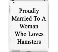 Proudly Married To A Woman Who Loves Hamsters  iPad Case/Skin