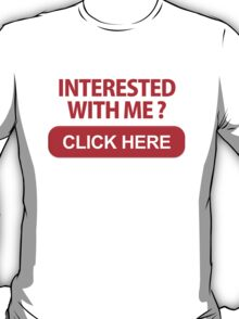 INTERESTED WITH ME? T-Shirt