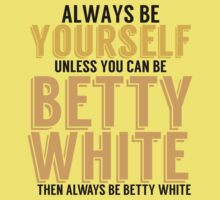 Be Yourself Unless You Can Be BETTY WHITE by TheMoultonator