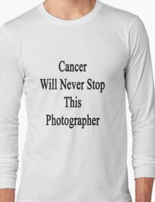 Cancer Will Never Stop This Photographer Long Sleeve T-Shirt