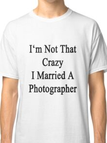 I'm Not That Crazy I Married A Photographer  Classic T-Shirt