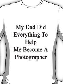 My Dad Did Everything To Help Me Become A Photographer  T-Shirt