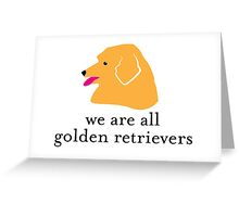 We are all Golden Retrievers Greeting Card