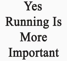 Yes Running Is More Important  by supernova23