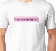 I Want To Be A Kardashian Unisex T-Shirt