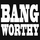 Bang Worthy by Joshua Hill