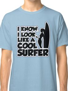 I know I look like a cool surfer Classic T-Shirt
