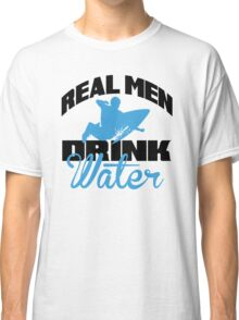 Real men drink water Classic T-Shirt