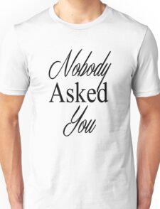 Nobody Asked You Unisex T-Shirt