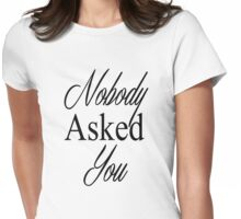 Nobody Asked You Womens Fitted T-Shirt