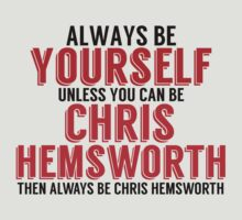 Be Yourself Unless You Can Be CHRIS HEMSWORTH by TheMoultonator